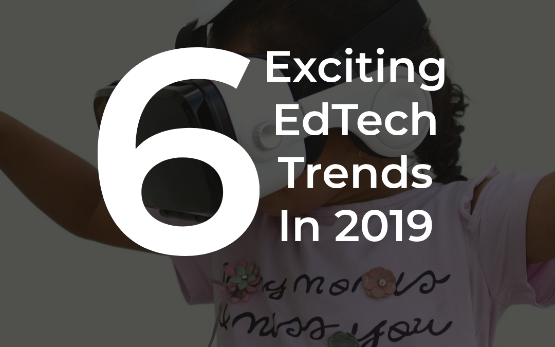 6 Exciting EdTech Trends Of 2019